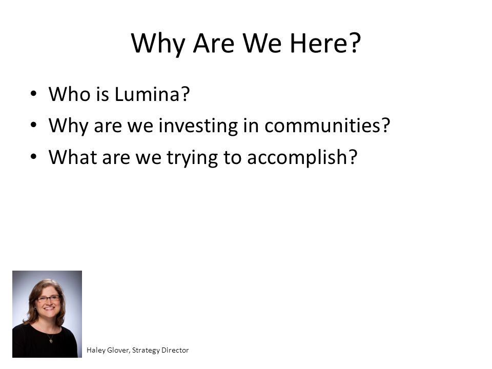 Why Are We Here? Who is Lumina? Why are we investing in communities? What are we trying to accomplish? Haley Glover, Strategy Director