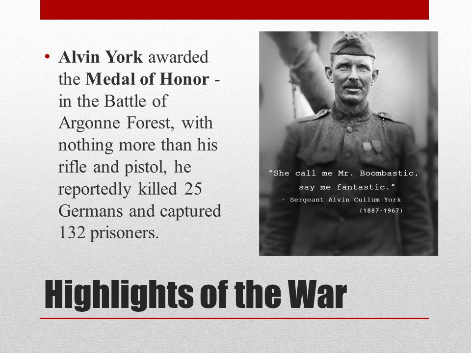 Highlights of the War Alvin York awarded the Medal of Honor - in the Battle of Argonne Forest, with nothing more than his rifle and pistol, he reportedly killed 25 Germans and captured 132 prisoners.