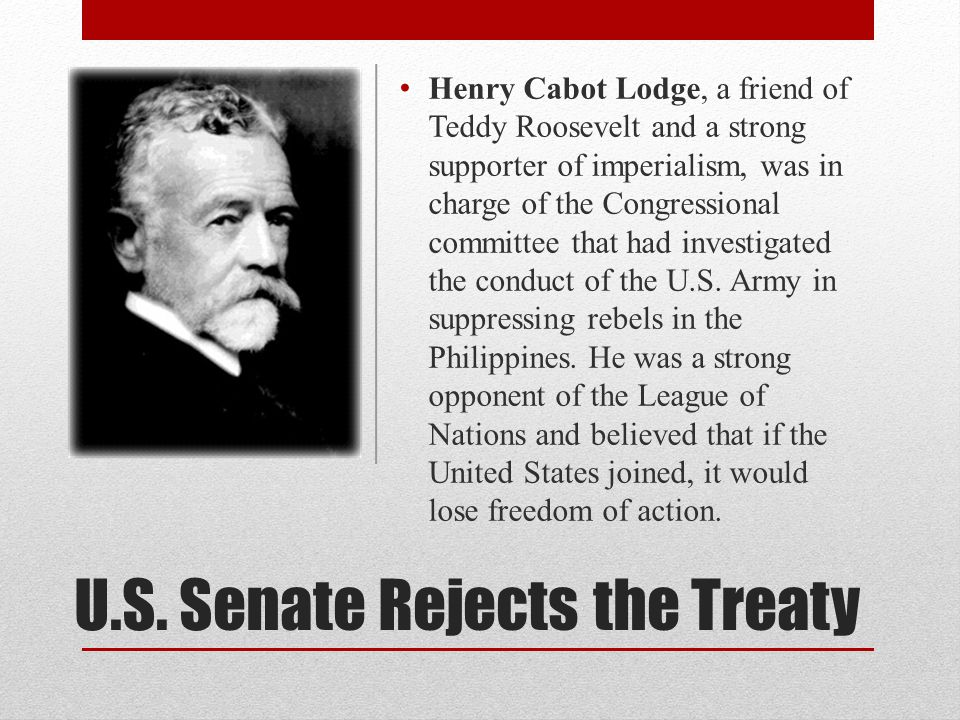 U.S. Senate Rejects the Treaty Henry Cabot Lodge, a friend of Teddy Roosevelt and a strong supporter of imperialism, was in charge of the Congressiona