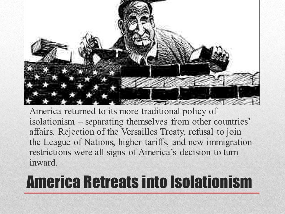 America Retreats into Isolationism America returned to its more traditional policy of isolationism – separating themselves from other countries' affai