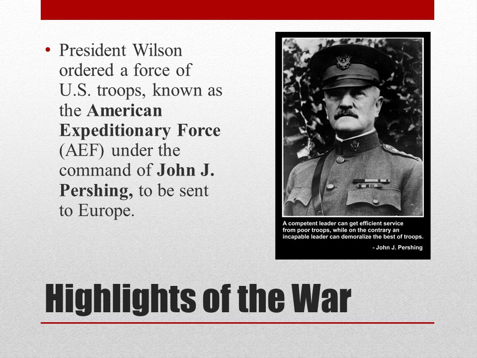 Highlights of the War President Wilson ordered a force of U.S. troops, known as the American Expeditionary Force (AEF) under the command of John J. Pe