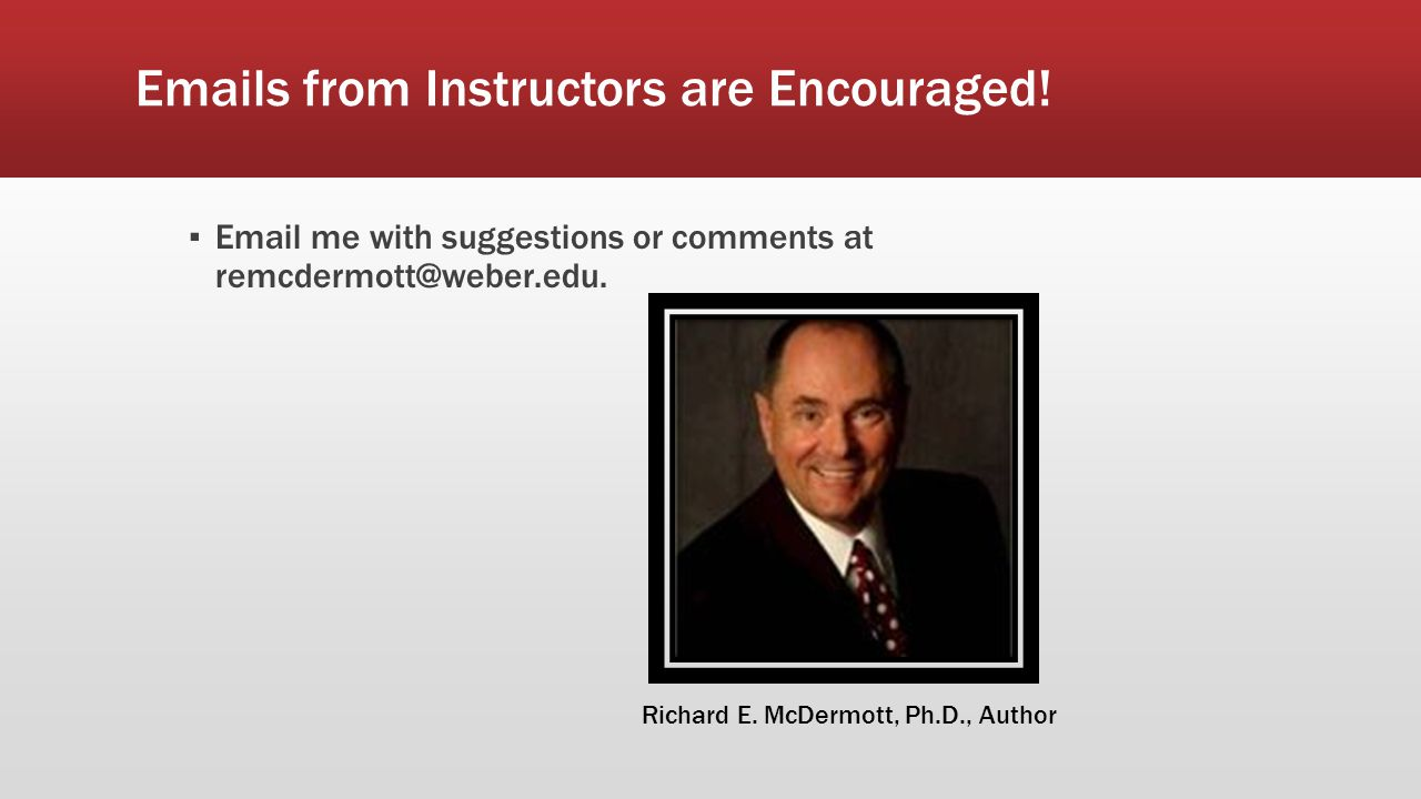 Emails from Instructors are Encouraged! ▪ Email me with suggestions or comments at remcdermott@weber.edu. Richard E. McDermott, Ph.D., Author
