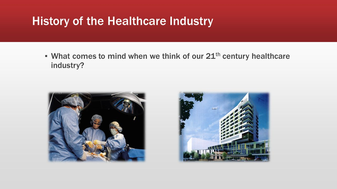 History of the Healthcare Industry ▪ What comes to mind when we think of our 21 th century healthcare industry?