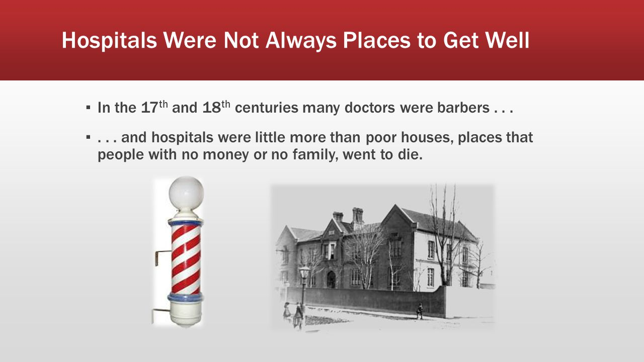 Hospitals Were Not Always Places to Get Well ▪ In the 17 th and 18 th centuries many doctors were barbers... ▪... and hospitals were little more than