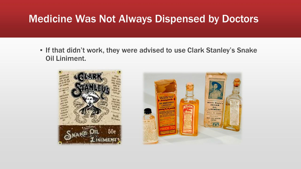 Medicine Was Not Always Dispensed by Doctors ▪ If that didn't work, they were advised to use Clark Stanley's Snake Oil Liniment.