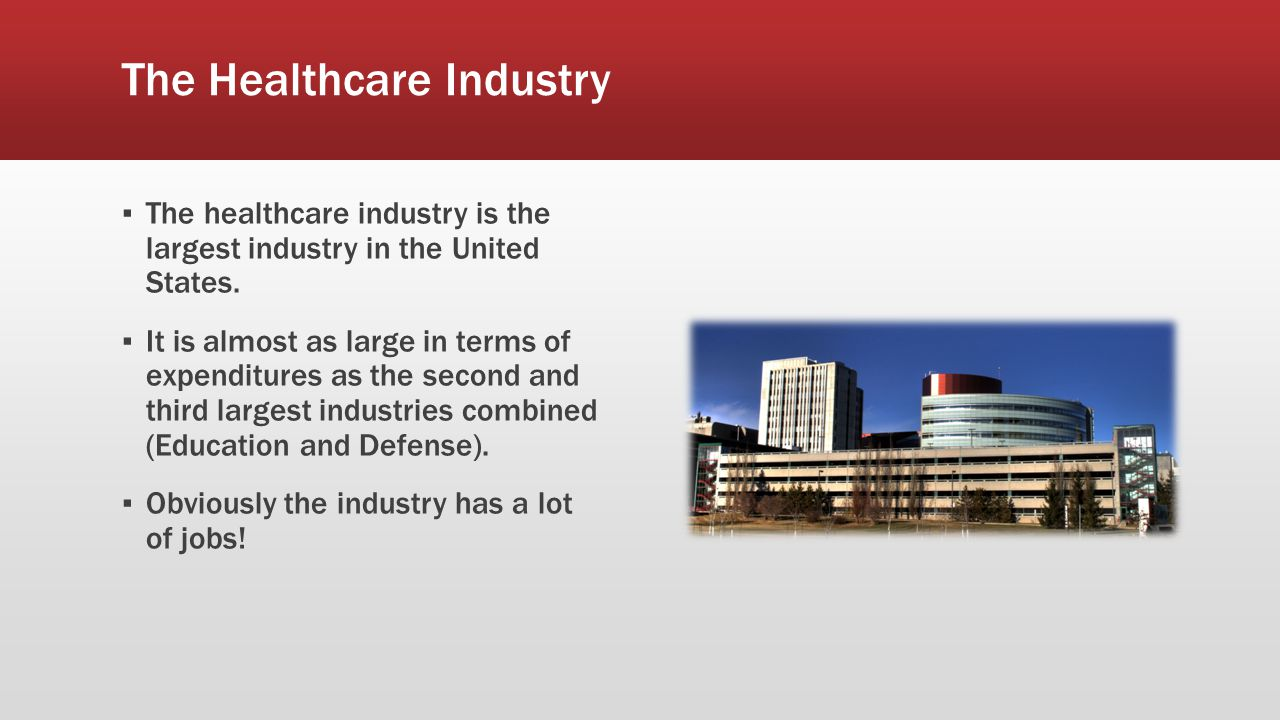 The Healthcare Industry ▪ The healthcare industry is the largest industry in the United States. ▪ It is almost as large in terms of expenditures as th