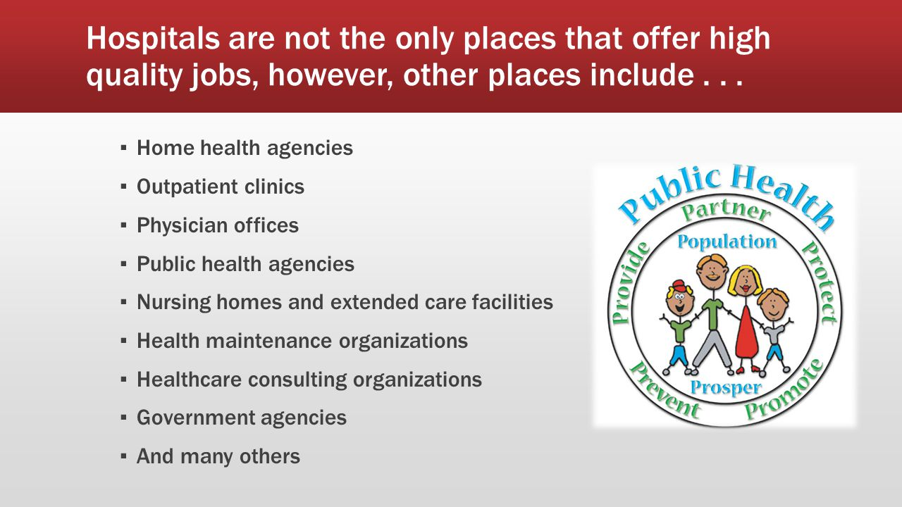 Hospitals are not the only places that offer high quality jobs, however, other places include... ▪ Home health agencies ▪ Outpatient clinics ▪ Physici
