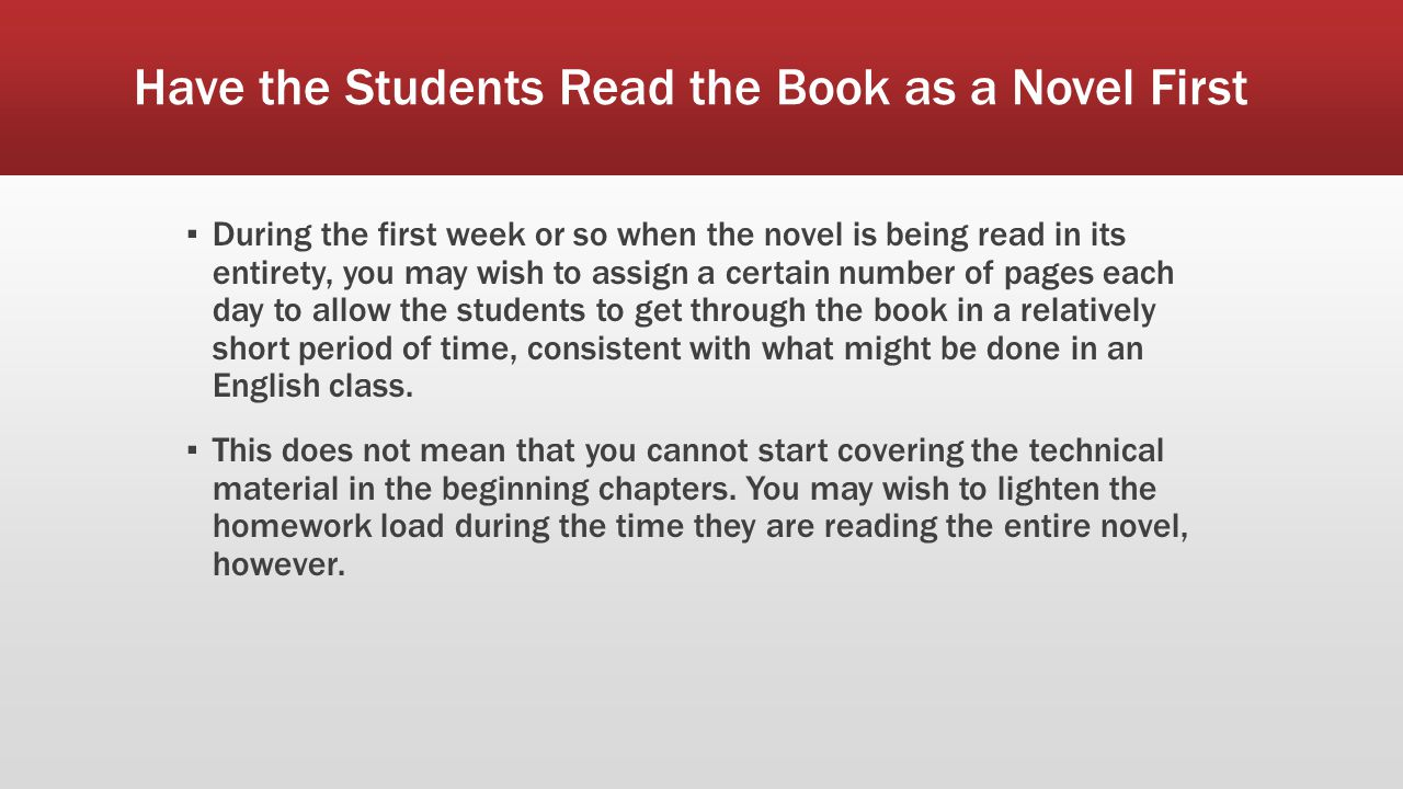 Have the Students Read the Book as a Novel First ▪ During the first week or so when the novel is being read in its entirety, you may wish to assign a