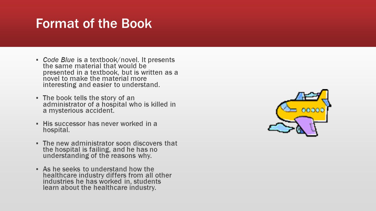 Format of the Book ▪ Code Blue is a textbook/novel. It presents the same material that would be presented in a textbook, but is written as a novel to