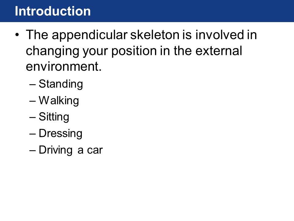 Introduction The appendicular skeleton is involved in changing your position in the external environment. –Standing –Walking –Sitting –Dressing –Drivi