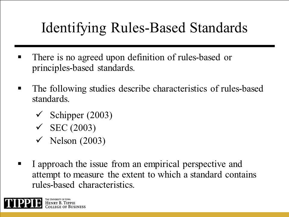 Identifying Rules-Based Standards (cont.) I use several sources to identify the characteristics of rules-based standards, including (1) the SEC, (2) the FASB, and (3) Prior literature (e.g.