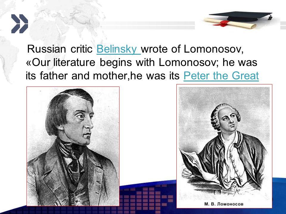Add your company slogan LOGO www.themegallery.com Russian critic Belinsky wrote of Lomonosov, «Our literature begins with Lomonosov; he was its father
