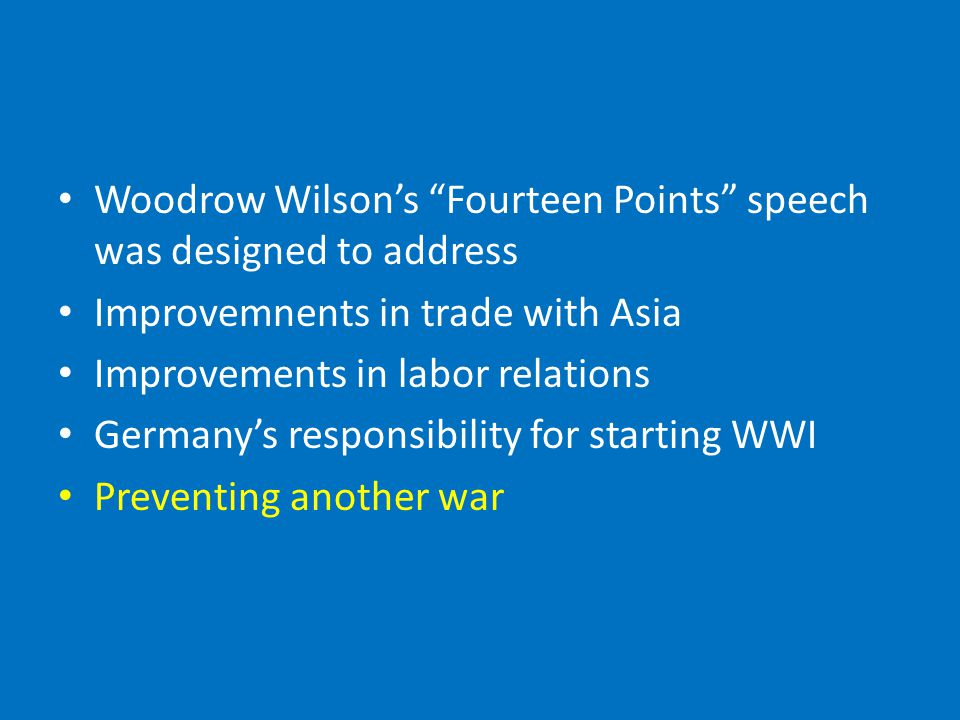 Woodrow Wilson's Fourteen Points speech was designed to address Improvemnents in trade with Asia Improvements in labor relations Germany's responsibility for starting WWI Preventing another war