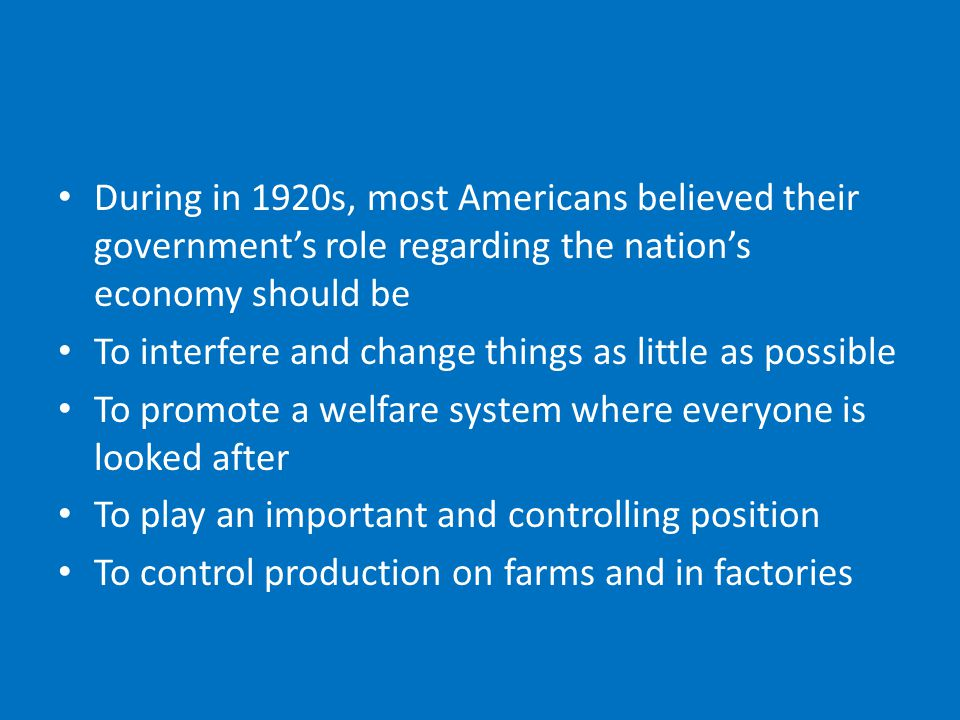 During in 1920s, most Americans believed their government's role regarding the nation's economy should be To interfere and change things as little as possible To promote a welfare system where everyone is looked after To play an important and controlling position To control production on farms and in factories