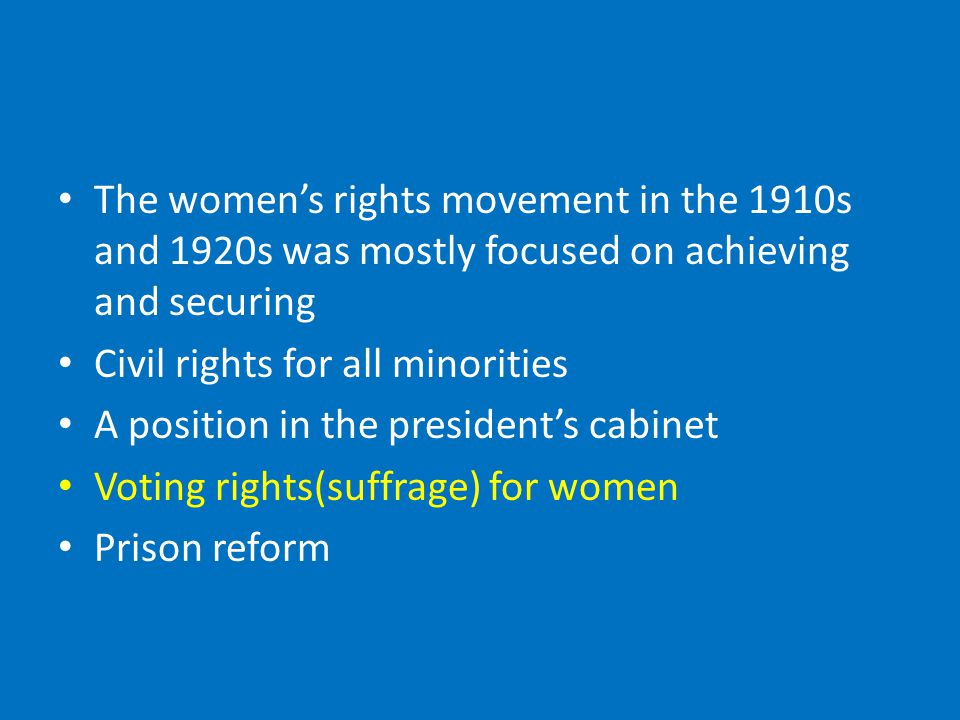 The women's rights movement in the 1910s and 1920s was mostly focused on achieving and securing Civil rights for all minorities A position in the president's cabinet Voting rights(suffrage) for women Prison reform