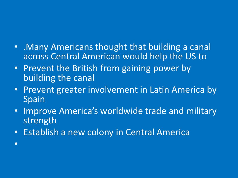 .Many Americans thought that building a canal across Central American would help the US to Prevent the British from gaining power by building the canal Prevent greater involvement in Latin America by Spain Improve America's worldwide trade and military strength Establish a new colony in Central America