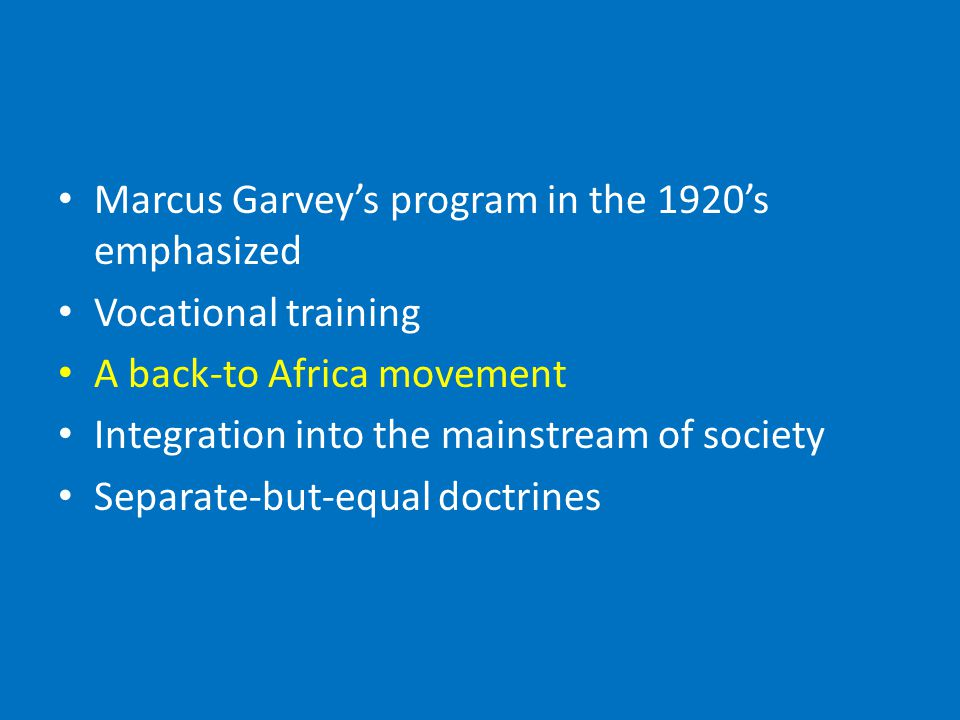 Marcus Garvey's program in the 1920's emphasized Vocational training A back-to Africa movement Integration into the mainstream of society Separate-but-equal doctrines