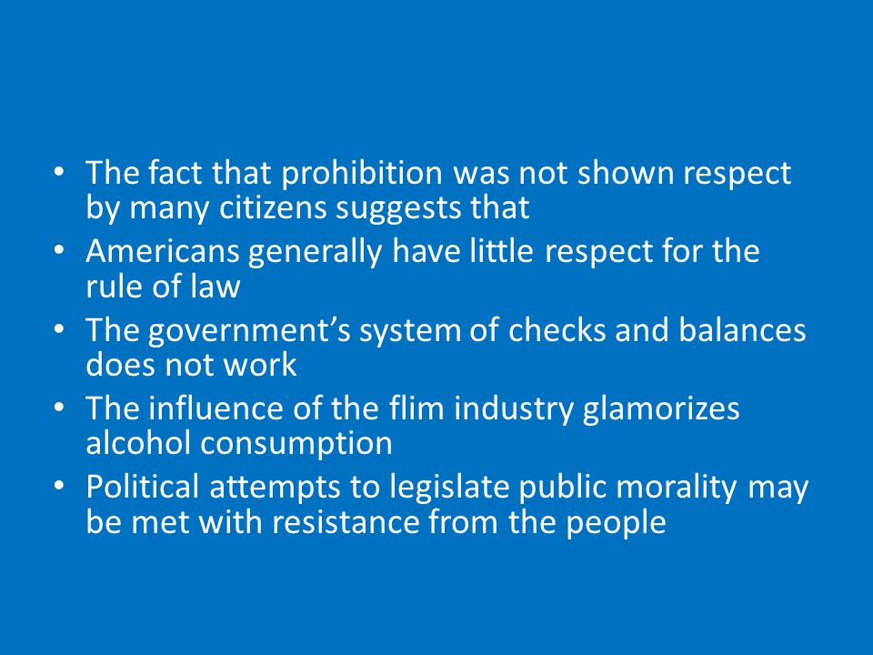 The fact that prohibition was not shown respect by many citizens suggests that Americans generally have little respect for the rule of law The government's system of checks and balances does not work The influence of the flim industry glamorizes alcohol consumption Political attempts to legislate public morality may be met with resistance from the people