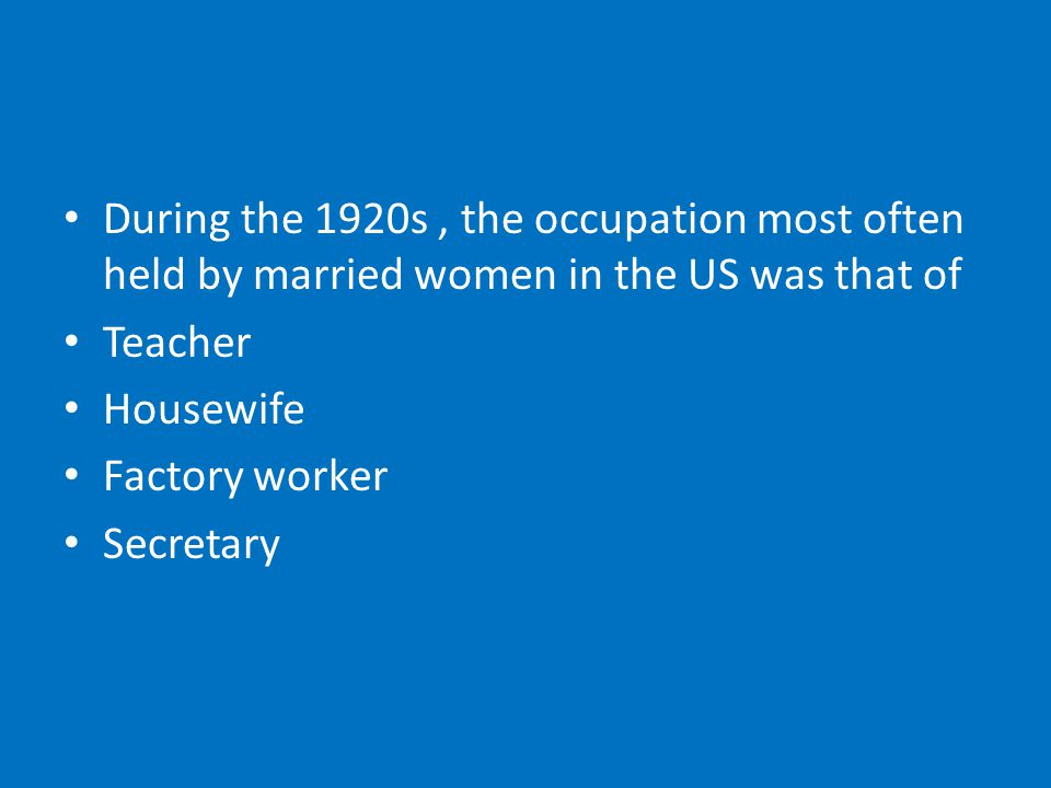 During the 1920s, the occupation most often held by married women in the US was that of Teacher Housewife Factory worker Secretary