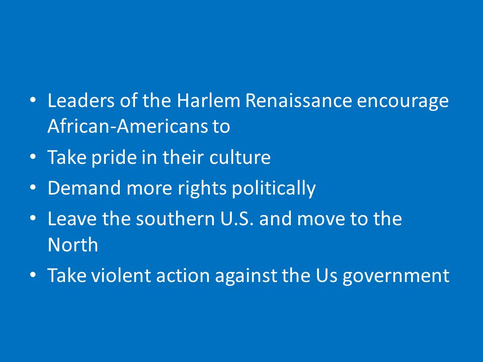 Leaders of the Harlem Renaissance encourage African-Americans to Take pride in their culture Demand more rights politically Leave the southern U.S.