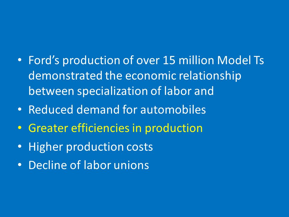 Ford's production of over 15 million Model Ts demonstrated the economic relationship between specialization of labor and Reduced demand for automobiles Greater efficiencies in production Higher production costs Decline of labor unions