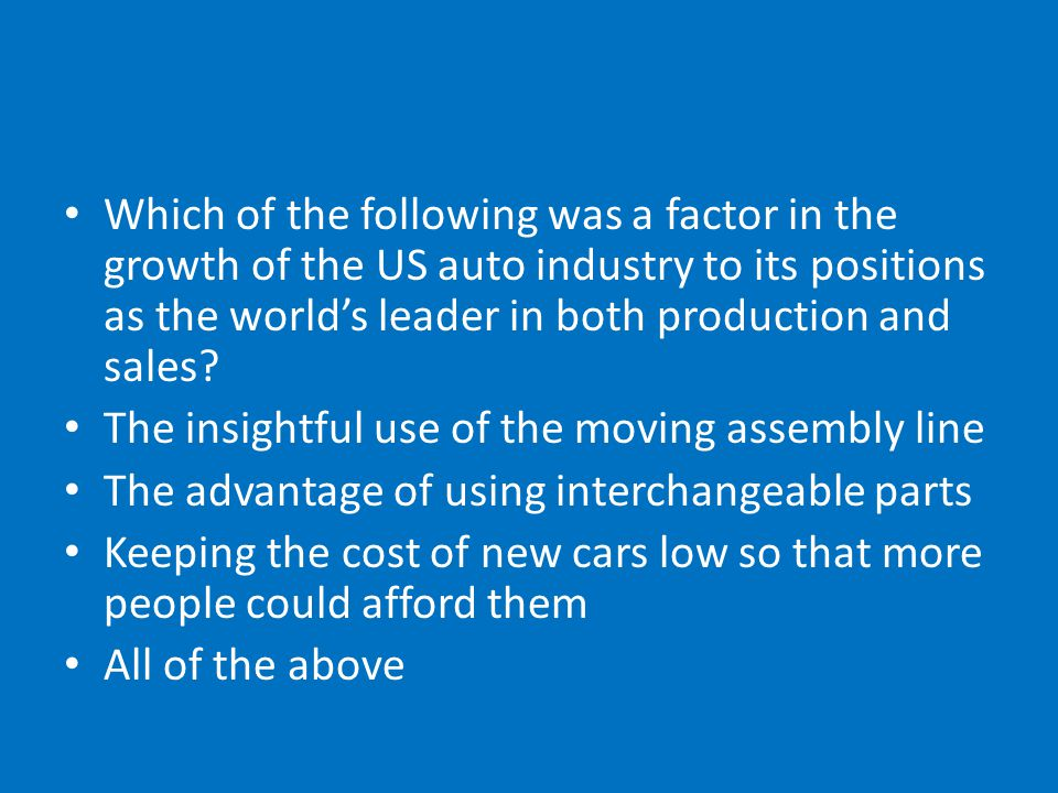 Which of the following was a factor in the growth of the US auto industry to its positions as the world's leader in both production and sales.