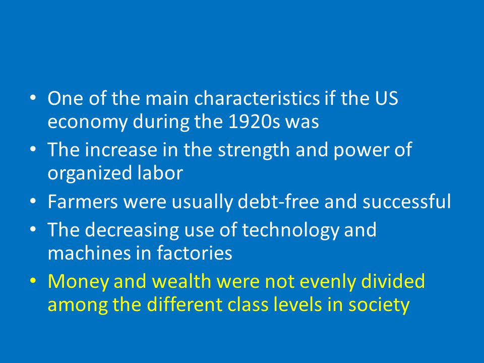 One of the main characteristics if the US economy during the 1920s was The increase in the strength and power of organized labor Farmers were usually debt-free and successful The decreasing use of technology and machines in factories Money and wealth were not evenly divided among the different class levels in society