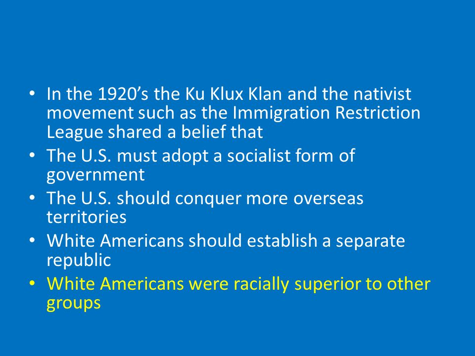 In the 1920's the Ku Klux Klan and the nativist movement such as the Immigration Restriction League shared a belief that The U.S.