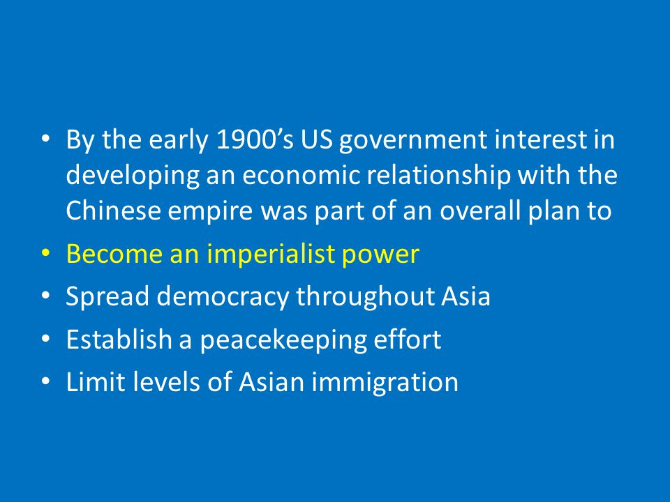 By the early 1900's US government interest in developing an economic relationship with the Chinese empire was part of an overall plan to Become an imperialist power Spread democracy throughout Asia Establish a peacekeeping effort Limit levels of Asian immigration