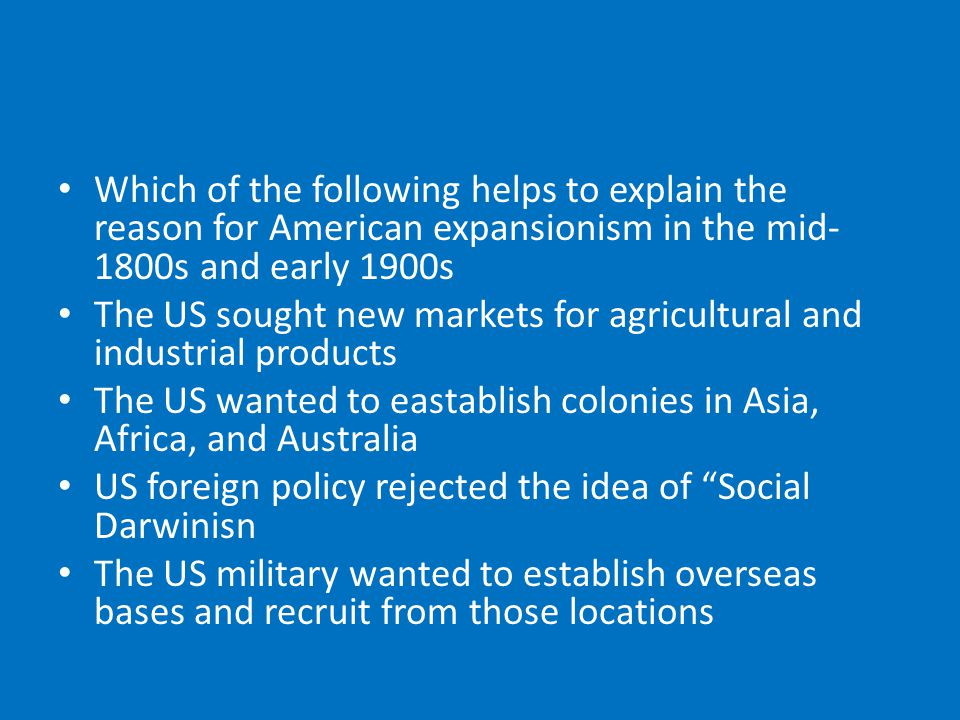 Which of the following helps to explain the reason for American expansionism in the mid- 1800s and early 1900s The US sought new markets for agricultural and industrial products The US wanted to eastablish colonies in Asia, Africa, and Australia US foreign policy rejected the idea of Social Darwinisn The US military wanted to establish overseas bases and recruit from those locations