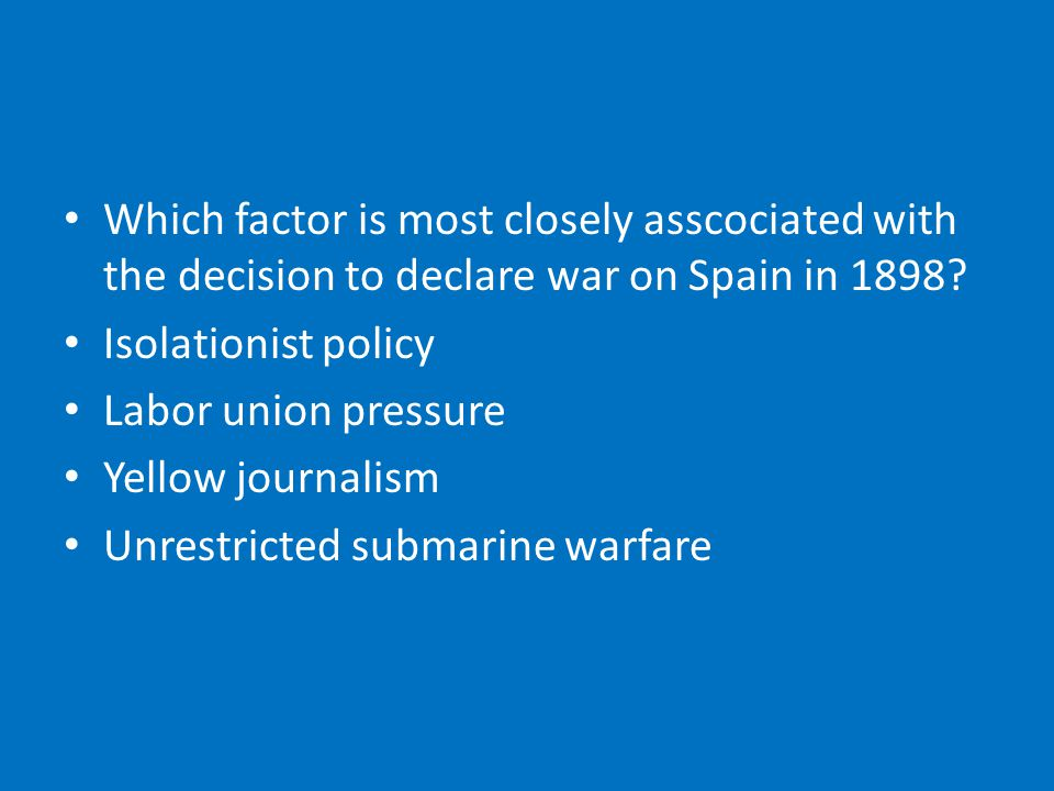 Which factor is most closely asscociated with the decision to declare war on Spain in 1898.