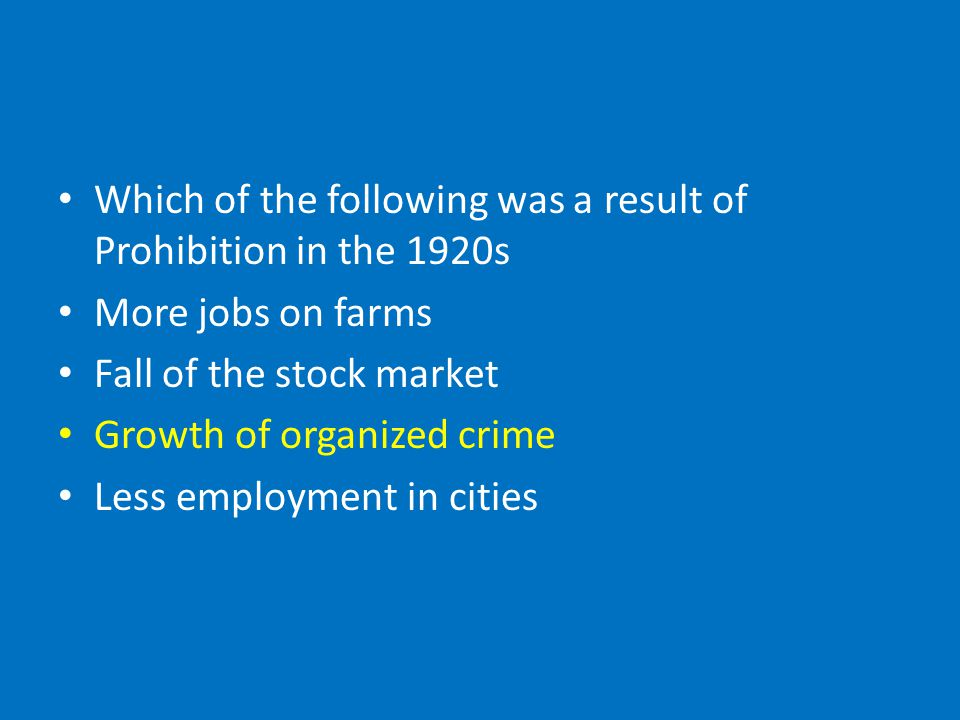 Which of the following was a result of Prohibition in the 1920s More jobs on farms Fall of the stock market Growth of organized crime Less employment in cities