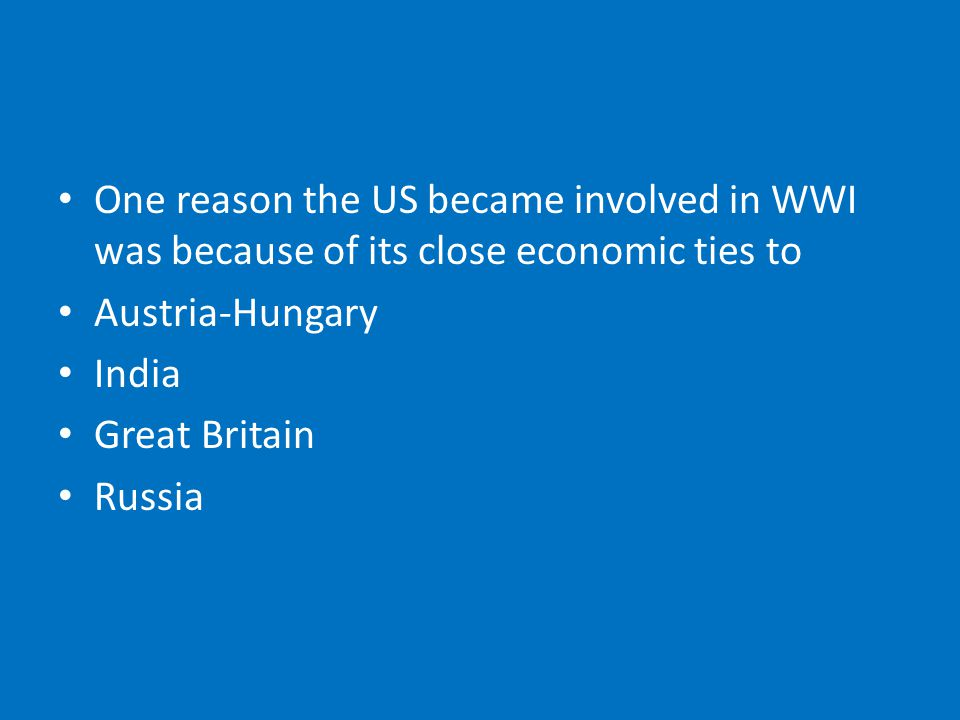 One reason the US became involved in WWI was because of its close economic ties to Austria-Hungary India Great Britain Russia