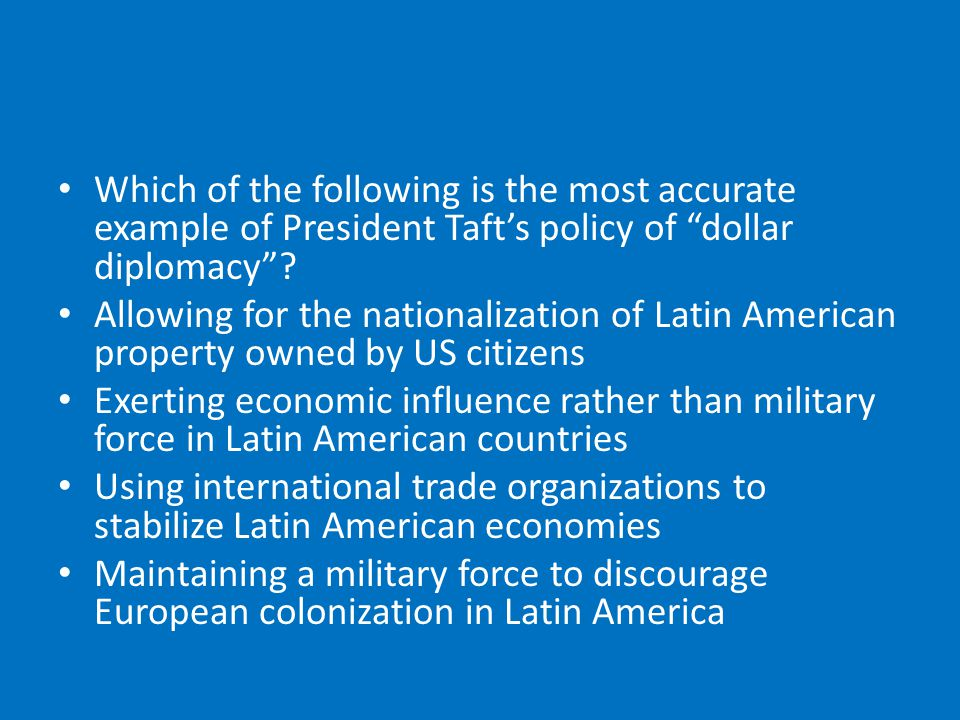 Which of the following is the most accurate example of President Taft's policy of dollar diplomacy .