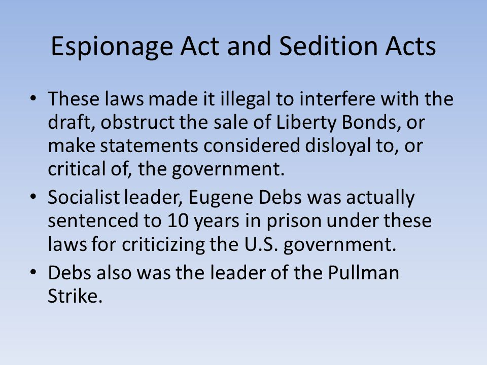 Espionage Act and Sedition Acts These laws made it illegal to interfere with the draft, obstruct the sale of Liberty Bonds, or make statements considered disloyal to, or critical of, the government.