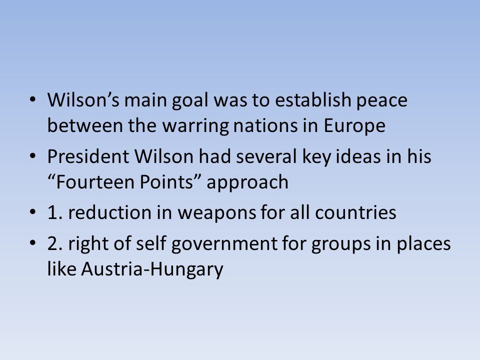 Wilson's main goal was to establish peace between the warring nations in Europe President Wilson had several key ideas in his Fourteen Points approach 1.