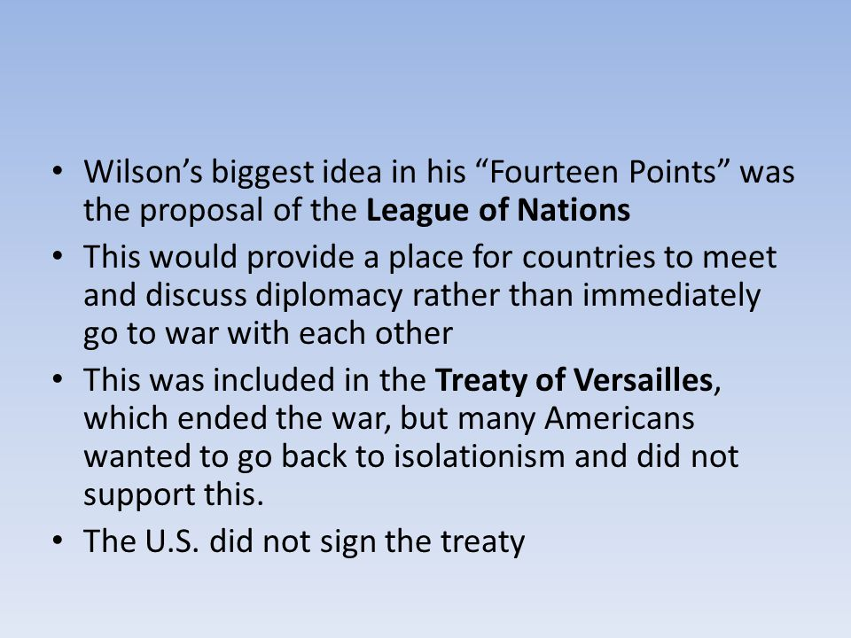 Wilson's biggest idea in his Fourteen Points was the proposal of the League of Nations This would provide a place for countries to meet and discuss diplomacy rather than immediately go to war with each other This was included in the Treaty of Versailles, which ended the war, but many Americans wanted to go back to isolationism and did not support this.