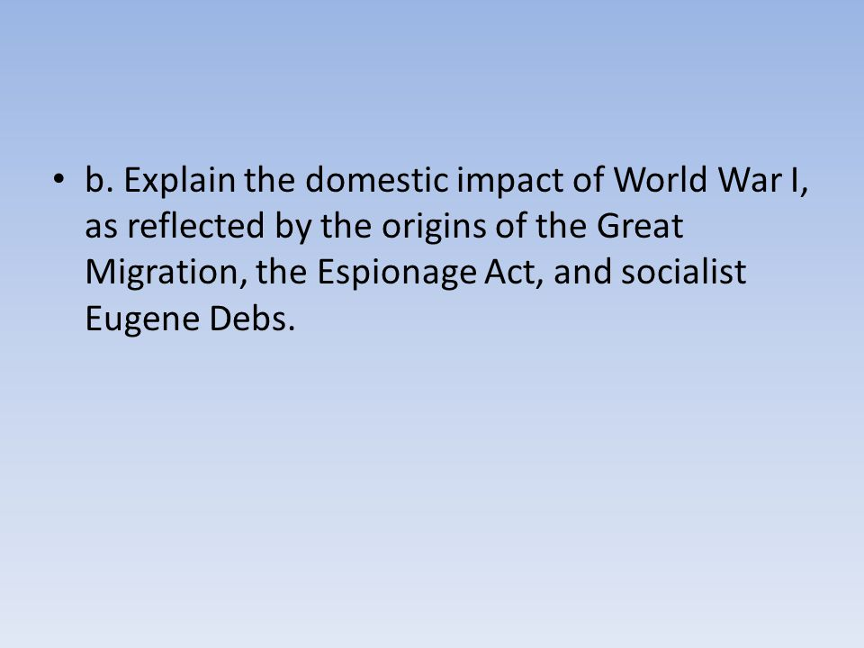 b. Explain the domestic impact of World War I, as reflected by the origins of the Great Migration, the Espionage Act, and socialist Eugene Debs.