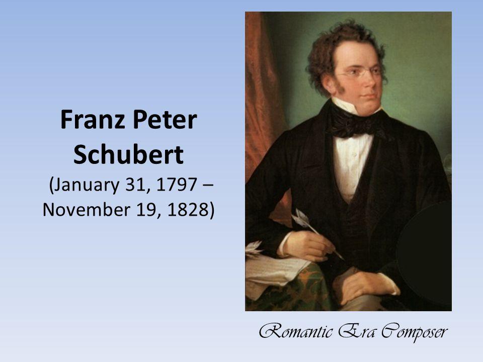Franz Peter Schubert (January 31, 1797 – November 19, 1828) Romantic Era Composer