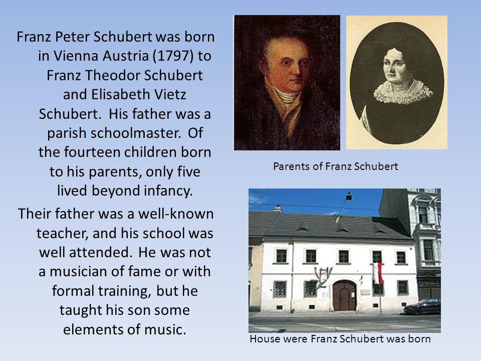 Franz Peter Schubert was born in Vienna Austria (1797) to Franz Theodor Schubert and Elisabeth Vietz Schubert.