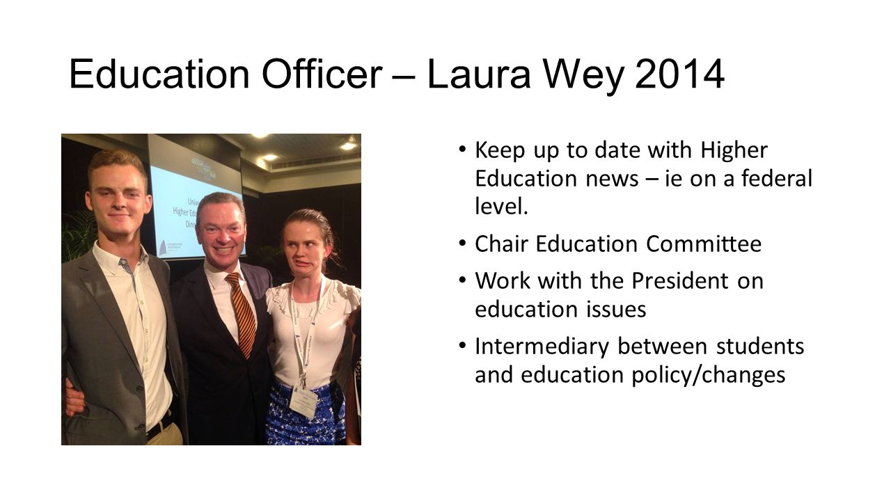 Education Officer – Laura Wey 2014 Keep up to date with Higher Education news – ie on a federal level. Chair Education Committee Work with the Preside