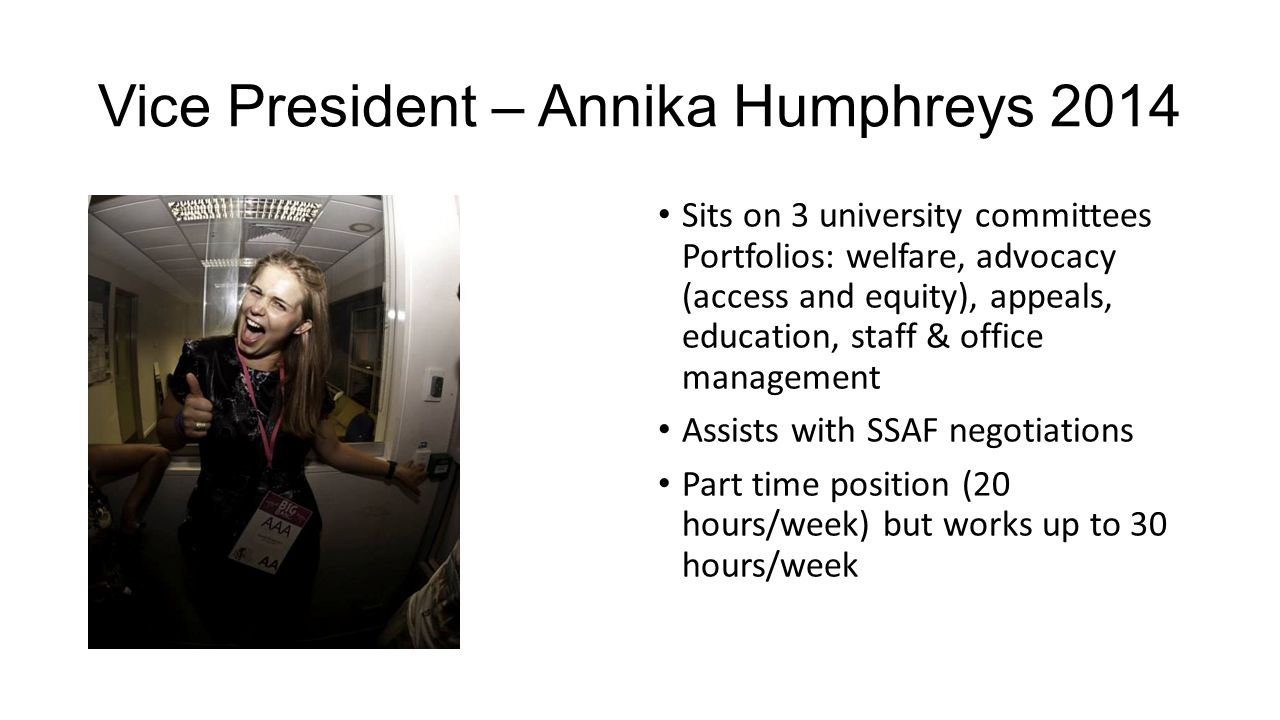 Vice President – Annika Humphreys 2014 Sits on 3 university committees Portfolios: welfare, advocacy (access and equity), appeals, education, staff &