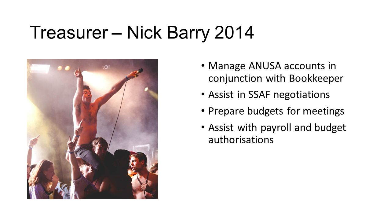 Treasurer – Nick Barry 2014 Manage ANUSA accounts in conjunction with Bookkeeper Assist in SSAF negotiations Prepare budgets for meetings Assist with payroll and budget authorisations