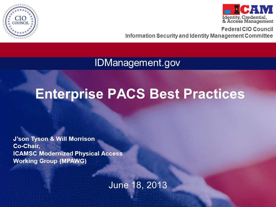 Federal CIO Council Information Security and Identity Management Committee IDManagement.gov Enterprise PACS Best Practices June 18, 2013 J'son Tyson &