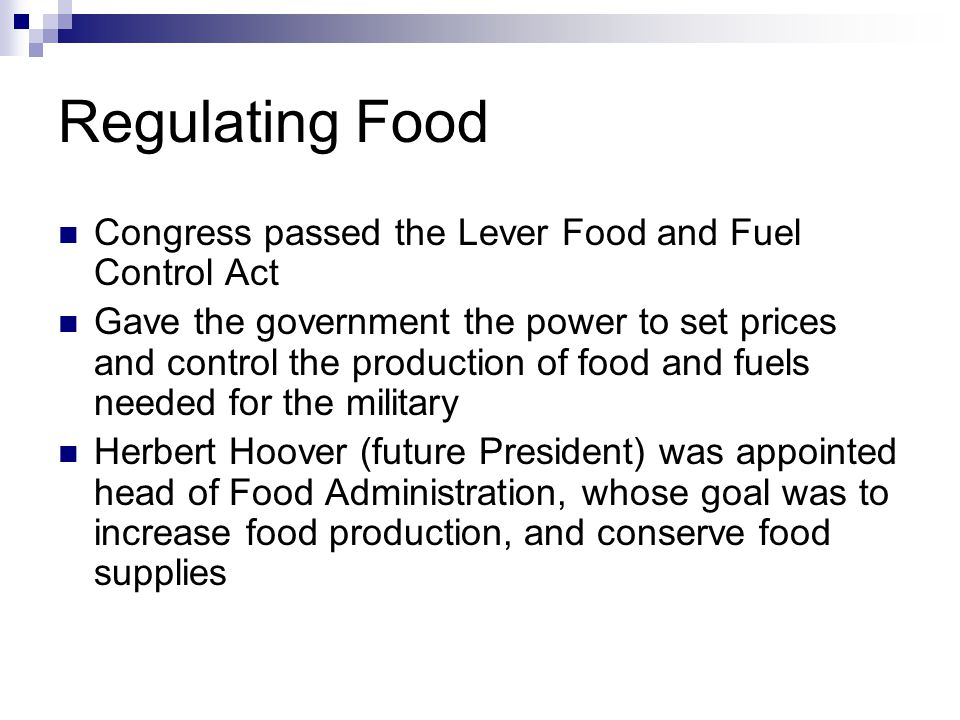 Regulating Food Congress passed the Lever Food and Fuel Control Act Gave the government the power to set prices and control the production of food and fuels needed for the military Herbert Hoover (future President) was appointed head of Food Administration, whose goal was to increase food production, and conserve food supplies