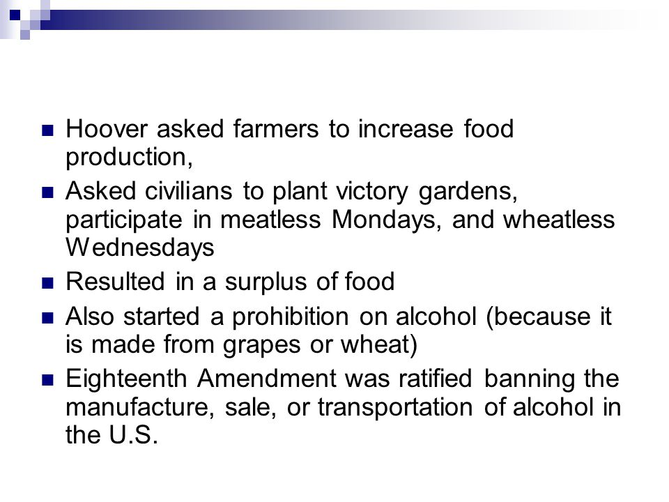 Hoover asked farmers to increase food production, Asked civilians to plant victory gardens, participate in meatless Mondays, and wheatless Wednesdays