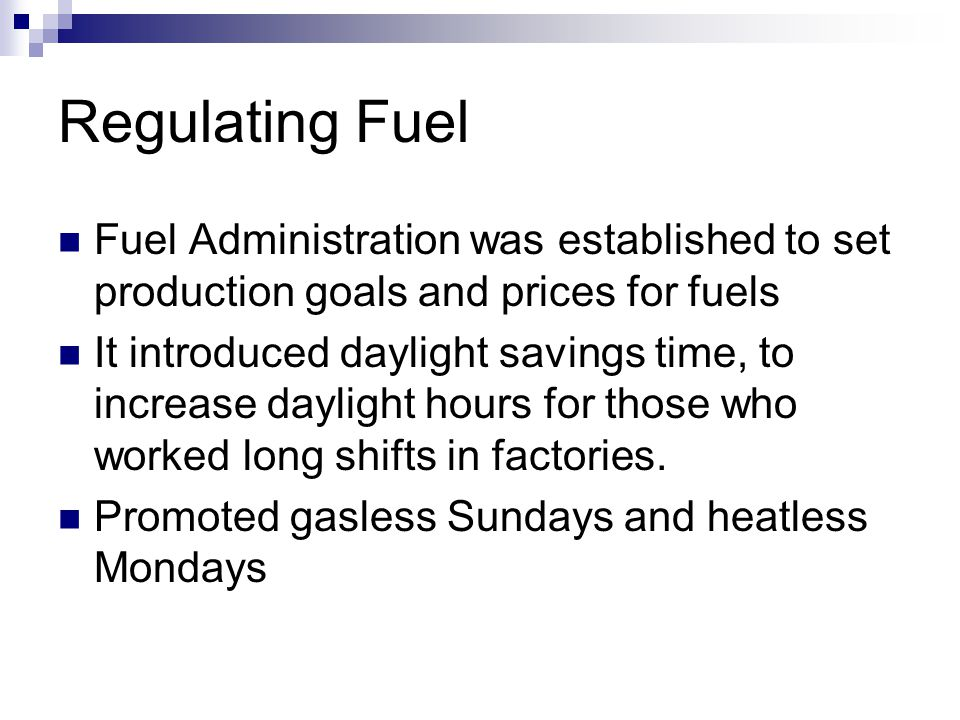 Regulating Fuel Fuel Administration was established to set production goals and prices for fuels It introduced daylight savings time, to increase daylight hours for those who worked long shifts in factories.