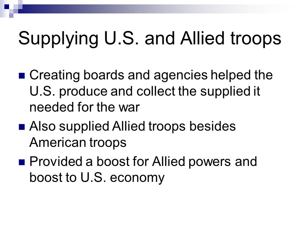 Supplying U.S. and Allied troops Creating boards and agencies helped the U.S. produce and collect the supplied it needed for the war Also supplied All