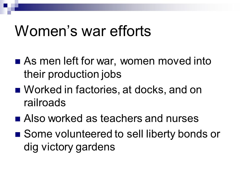 Women's war efforts As men left for war, women moved into their production jobs Worked in factories, at docks, and on railroads Also worked as teachers and nurses Some volunteered to sell liberty bonds or dig victory gardens