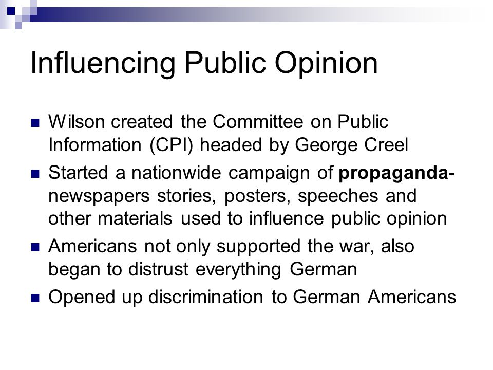 Influencing Public Opinion Wilson created the Committee on Public Information (CPI) headed by George Creel Started a nationwide campaign of propaganda